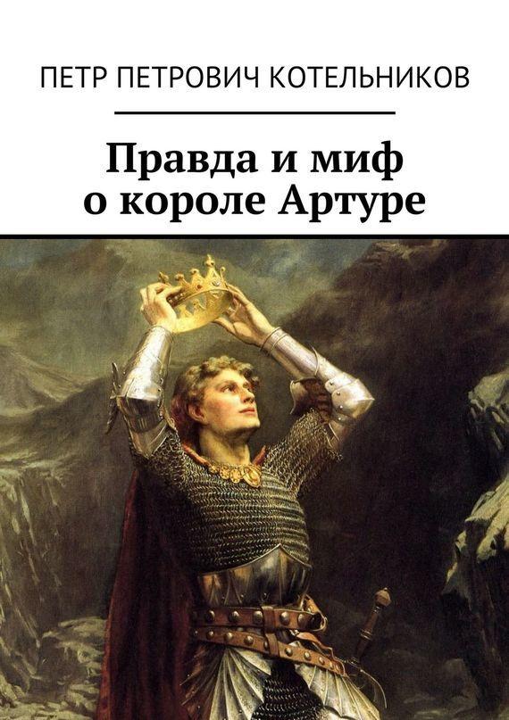 Петр Петрович Котельников Правда имиф окороле Артуре а во что одет король нужна ли правда в бизнесе