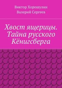 Сергеев, Валерий  - Хвост ящерицы. Тайна русского Кёнигсберга