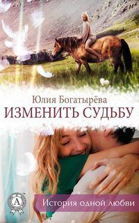 Богатырёва, Юлия  - Изменить судьбу
