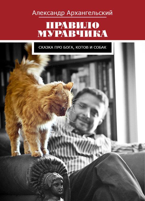 Александр Архангельский Правило муравчика. Сказка про бога, котов и собак лазарева и лось в облаке