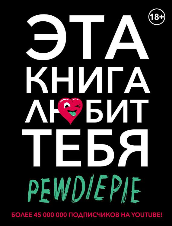 Феликс Чельберг (PewDiePie) PewDiePie. Эта книга любит тебя