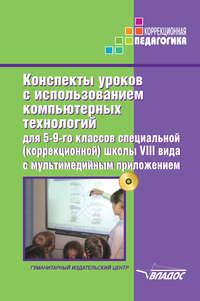 авторов, Коллектив  - Конспекты уроков с использованием компьютерных технологий для 5-9 классов специальной (коррекционной) школы VIII вида с мультимедийным приложением