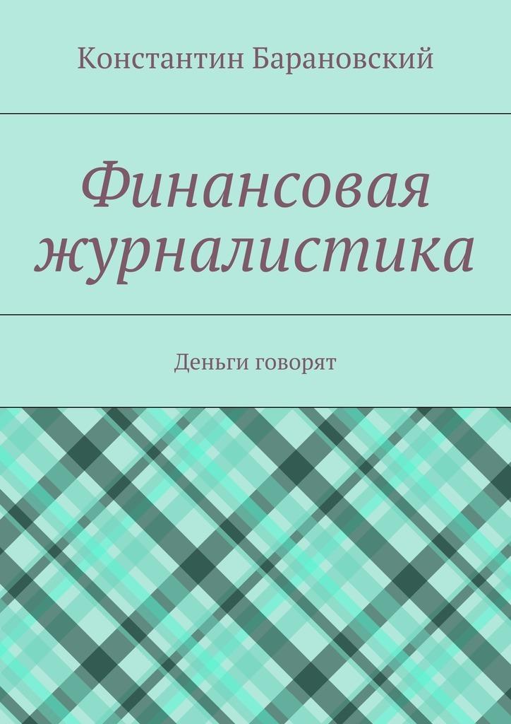 Обложка книги Финансовая журналистика. Деньги говорят, автор Барановский, Константин