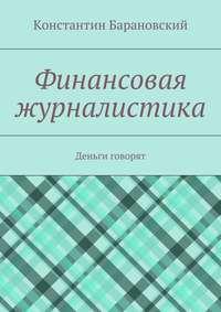 Барановский, Константин  - Финансовая журналистика. Деньги говорят