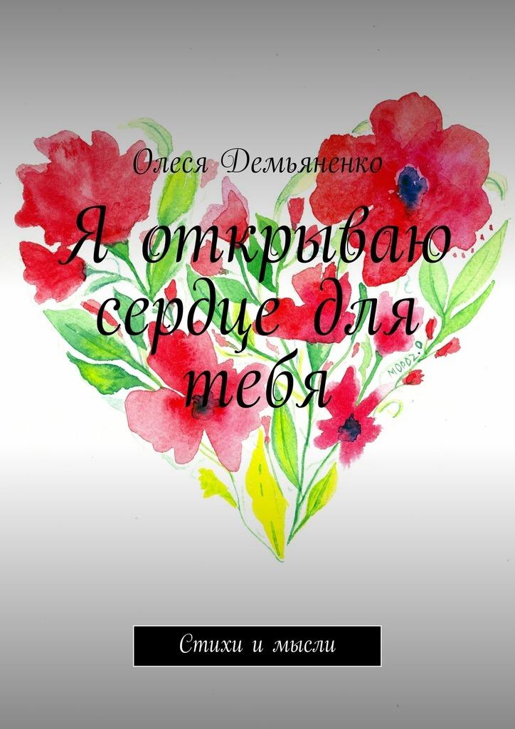 Олеся Демьяненко Я открываю сердце для тебя. Стихи и мысли ассоль чувства пятнадцатилетней девчонки стихи и рассказы