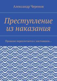 Черенов, Александр Семёнович  - Преступление изнаказания. Прошлое переплетается снастоящим…