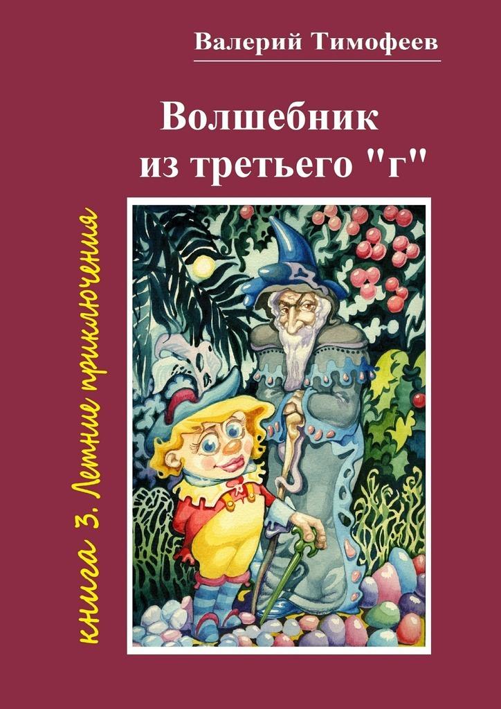 Валерий Тимофеев Волшебник изтретьего «г». Книга 3. Летние приключения валерий мирошников сказки воды и