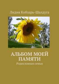 Кобзарь-Шалдуга, Лидия  - Альбом моей памяти. Родословная семьи