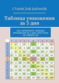 Баранов, Станислав  - Таблица умножения за3дня. Как запомнить таблицу умножения за3 дня, при этом незубритьеё