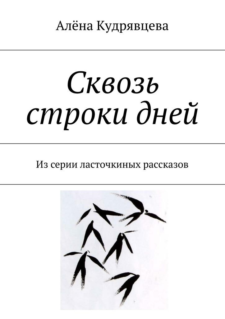 Алёна Сергеевна Кудрявцева Сквозь строки дней. Изсерии ласточкиных рассказов ISBN: 9785448336515 цена
