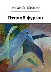 Григорий Рейхтман - Птичий фургон. Часть первая. Птицы