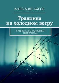 Басов, Александр  - Травинка нахолодном ветру. Изцикла «Потускневшая жемчужина»