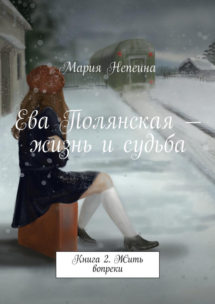 Мария Непеина Ева Полянская – жизнь и судьба. Книга2. Жить вопреки мария непеина мария беннет в звездном флоте книга 1 эпизод 1 в плену у памяти