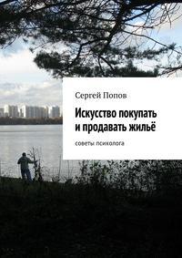 Попов, Сергей Николаеевич  - Искусство покупать ипродавать жильё. Cоветы психолога