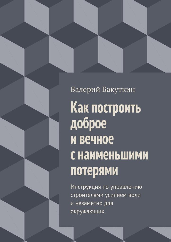 Валерий Бакуткин - Как построить доброе ивечное снаименьшими потерями. Инструкция поуправлению строителями усилием воли инезаметно для окружающих