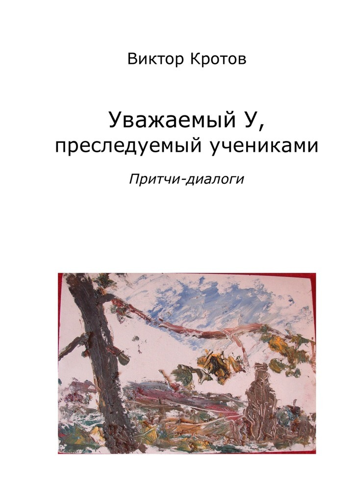 Виктор Кротов - Уважаемый У, преследуемый учениками. Притчи-диалоги