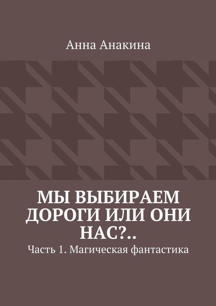 Анна Анакина Мы выбираем дороги или они нас?.. Часть 1. Магическая фантастика ISBN: 9785448338410 анна анакина на краю обрыва…