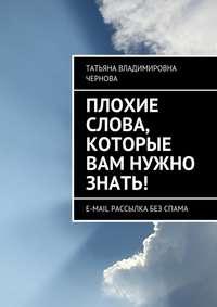 Чернова, Татьяна  - Плохие слова, которые вам нужно знать! E-mail рассылка без спама
