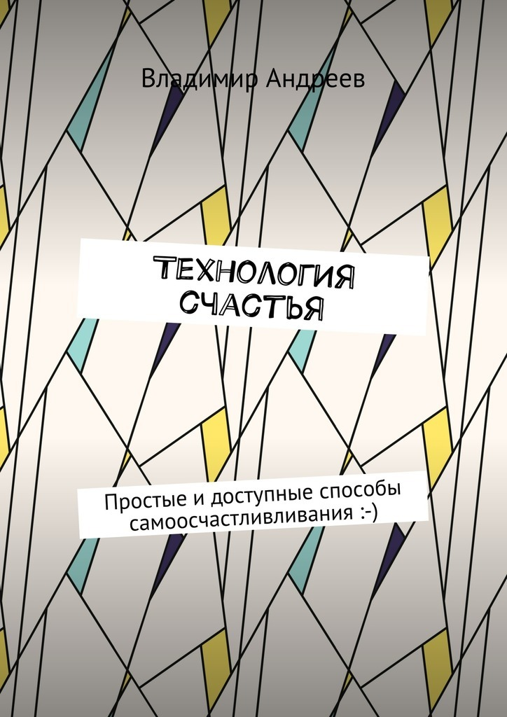 Обложка книги ТехнологИя счастья. Простые идоступные способы самоосчастливливания :-), автор Андреев, Владимир