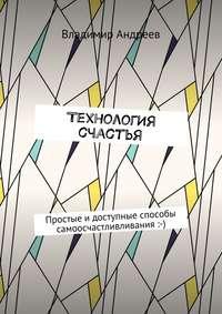 Андреев, Владимир  - ТехнологИя счастья. Простые идоступные способы самоосчастливливания :-)