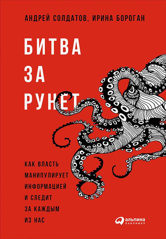 Ирина Бороган, Андрей Солдатов - Битва за Рунет: Как власть манипулирует информацией и следит за каждым из нас