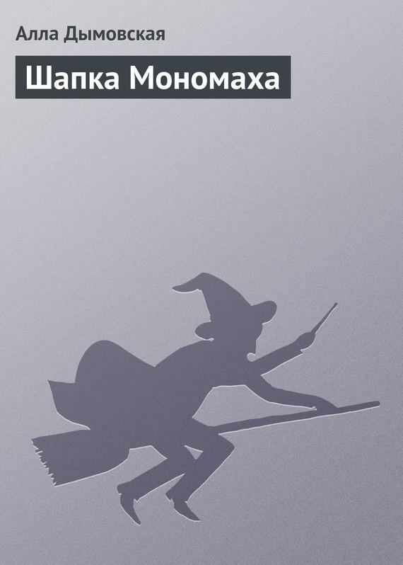 Алла Дымовская Шапка Мономаха алексей лухминский шапка мономаха