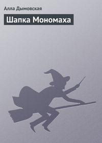 Дымовская, Алла  - Шапка Мономаха