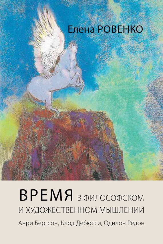 Елена Ровенко - Время в философском и художественном мышлении. Анри Бергсон, Клод Дебюсси, Одилон Редон