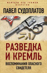 Судоплатов, Павел  - Разведка и Кремль. Воспоминания опасного свидетеля