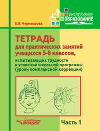 Чернышова, Е. А.  - Тетрадь для практических занятий учащихся 5-6 классов, испытывающих трудности в усвоении школьной программы (уроки комплексной коррекции). Часть 1