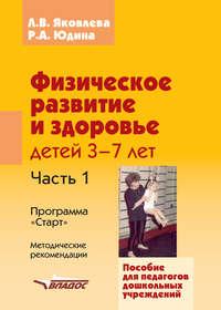 Яковлева, Л. В.  - Физическое развитие и здоровье детей 3-7 лет. Часть 1. Программа «Старт». Методические рекомендации
