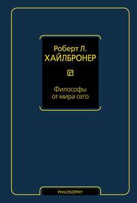 Хайлбронер, Роберт Л.  - Философы от мира сего