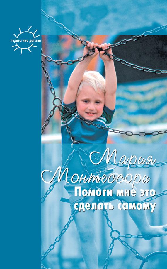 Мария Монтессори, Григорий Корнетов - Помоги мне это сделать самому