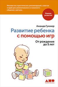 Гуммер, Аманда  - Развитие ребенка с помощью игр. От рождения до 5 лет