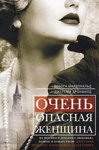 Макдональд, Дебора  - Очень опасная женщина. Из Москвы в Лондон с любовью, ложью и коварством: биография шпионки, влюблявшей в себя гениев