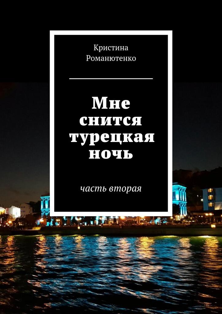 Кристина Романютенко Мне снится турецкая ночь. Часть вторая гражданцева о снится дедушке морозу