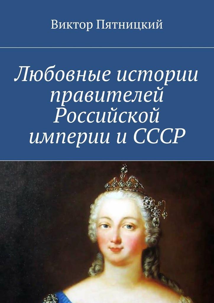 Виктор Пятницкий Любовные истории правителей Российской империи иСССР
