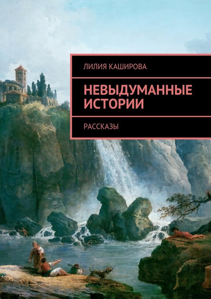 Лилия Каширова Невыдуманные истории. Рассказы невыдуманные рассказы