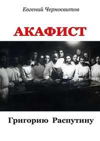Черносвитов, Евгений Васильевич  - Акафист Григорию Распутину