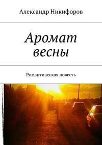 Никифоров, Александр  - Аромат весны. Романтическая повесть