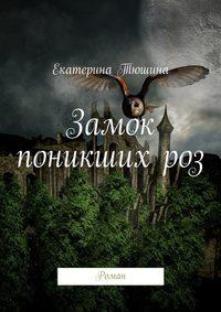 Тюшина, Екатерина  - Замок поникших роз. Роман