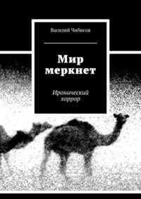 Чибисов, Василий Васильевич  - Мир меркнет. Иронический хоррор