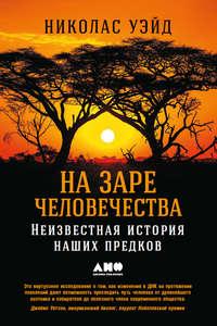 Уэйд, Николас  - На заре человечества: Неизвестная история наших предков