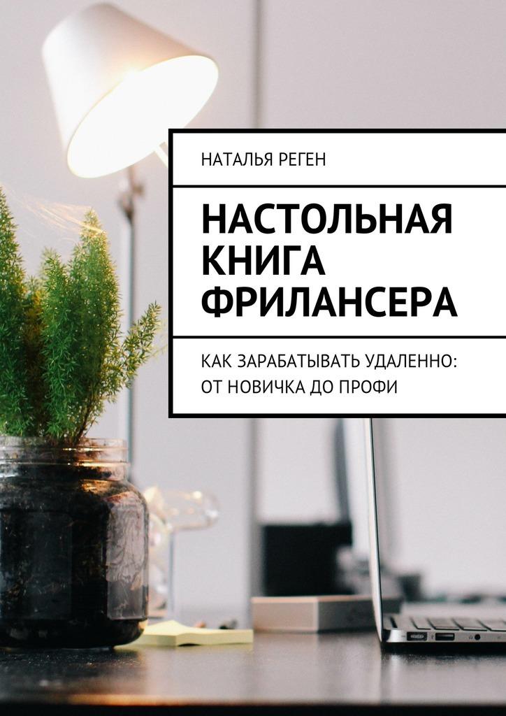 Наталья Реген Настольная книга фрилансера. Как зарабатывать удаленно: отновичка допрофи
