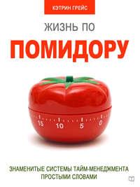 Грейс, Кэтрин  - Жизнь по помидору. Знаменитые системы тайм-менеджмента простыми словами