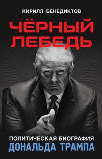 Бенедиктов, Кирилл  - Чёрный лебедь. Политическая биография Дональда Трампа