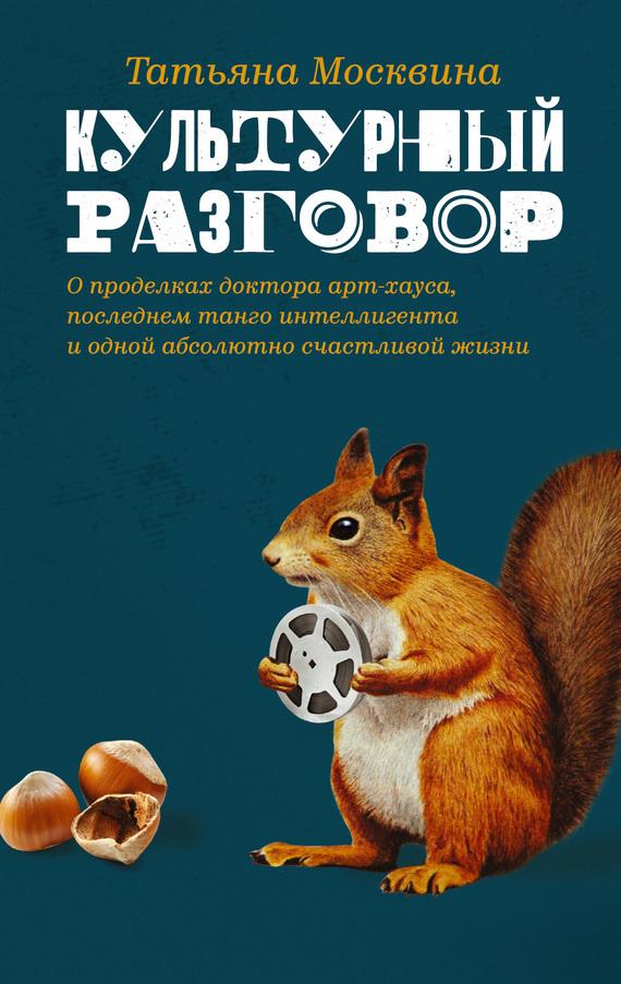 Татьяна Москвина Культурный разговор: эссе, заметки и беседы