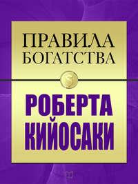 Кийосаки, Роберт  - Правила богатства Роберта Кийосаки