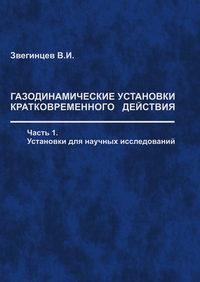Звегинцев, В. И.  - Газодинамические установки кратковременного действия. Часть 1. Установки для научных исследований