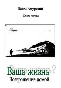 Амурский, Павел  - Ваша жизнь? Книга 2. Возвращение домой